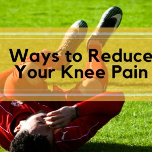 Ways to Reduce Your Knee Pain