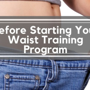 Before Starting Your Waist Training Program
